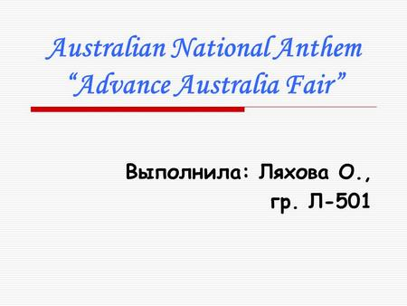 "Australian National Anthem ""Advance Australia Fair"" Выполнила: Ляхова О., гр. Л-501."