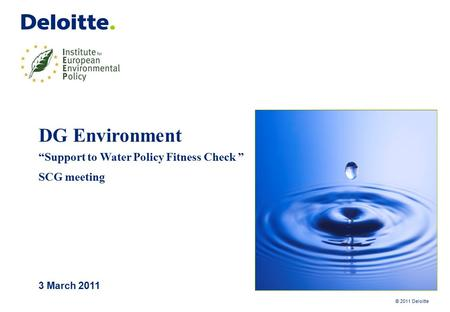 "© 2011 Deloitte DG Environment ""Support to Water Policy Fitness Check "" SCG meeting 3 March 2011."
