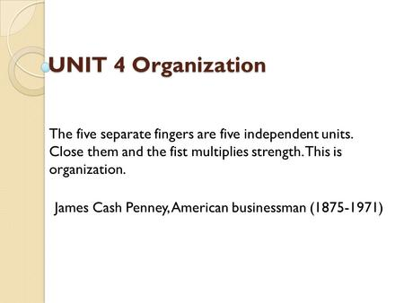 UNIT 4 Organization UNIT 4 Organization The five separate fingers are five independent units. Close them and the fist multiplies strength. This is organization.