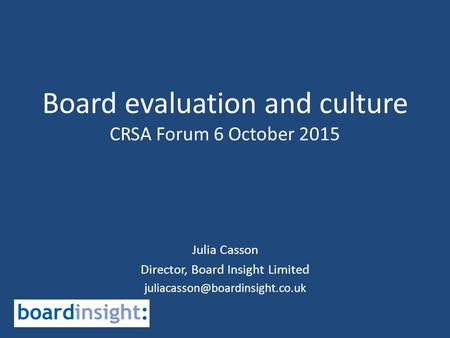 Board evaluation and culture CRSA Forum 6 October 2015 Julia Casson Director, Board Insight Limited