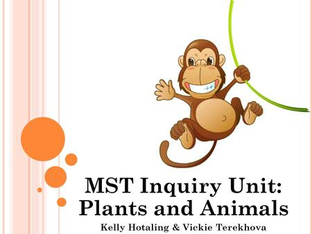MST Inquiry Unit: Plants and Animals Kelly Hotaling & Vickie Terekhova