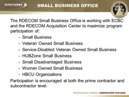 SMALL BUSINESS OFFICE The RDECOM Small Business Office is working with ECBC and the RDECOM Acquisition Center to maximize program participation of: - Small.