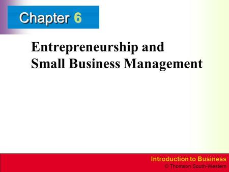 Introduction to Business © Thomson South-Western ChapterChapter Entrepreneurship and Small Business Management 6.