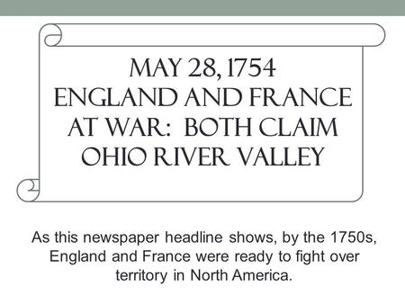 May 28, 1754 England and France at War: Both Claim Ohio River Valley As this newspaper headline shows, by the 1750s, England and France were ready to fight.