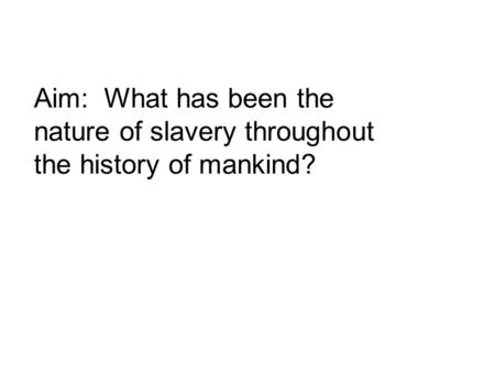 Aim: What has been the nature of slavery throughout the history of mankind?