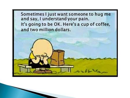 Sometimes I just want someone to hug me and say, I understand your pain. It's going to be OK. Here's a cup of coffee, and two million dollars.