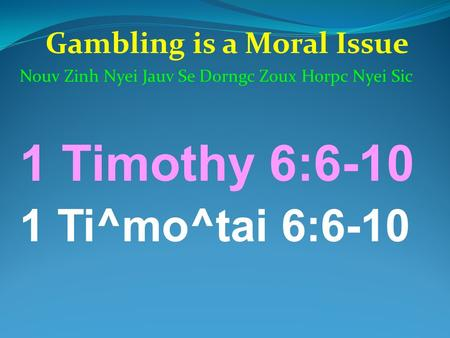Gambling is a Moral Issue Nouv Zinh Nyei Jauv Se Dorngc Zoux Horpc Nyei Sic 1 Timothy 6:6-10 1 Ti^mo^tai 6:6-10.