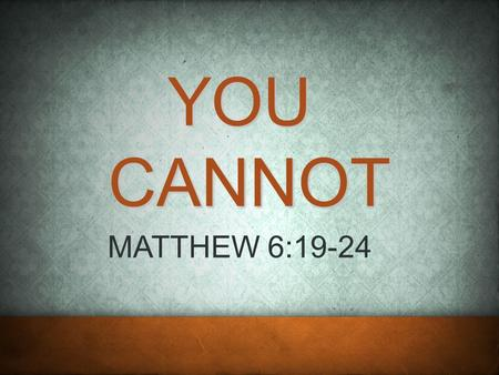YOU CANNOT MATTHEW 6:19-24. 2 CHARACTER MATT 5:1-12 THE KINGDOM CITIZEN RESPONSIBILITY MATT 5:13-16 NATURE MATT 5:17-19.