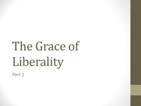 "The Grace of Liberality Part 1. The Grace of Liberality Liberality means: ""generous; openhandedness"". Synonyms to the word are ""kindness"" or ""charity""."