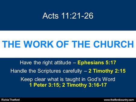THE WORK OF THE CHURCH Have the right attitude – Ephesians 5:17 Handle the Scriptures carefully – 2 Timothy 2:15 Keep clear what is taught in God's Word.