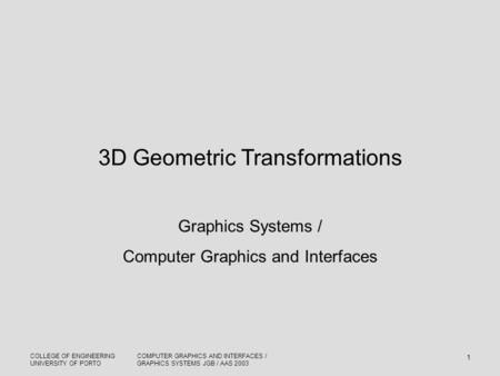COLLEGE OF ENGINEERING UNIVERSITY OF PORTO COMPUTER GRAPHICS AND INTERFACES / GRAPHICS SYSTEMS JGB / AAS 2003 1 3D Geometric Transformations Graphics Systems.