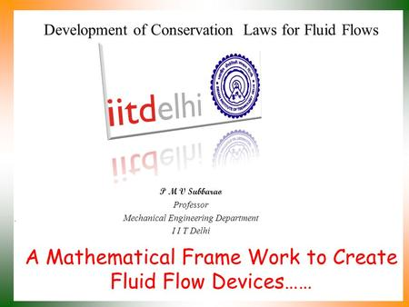 A Mathematical Frame Work to Create Fluid Flow Devices…… P M V Subbarao Professor Mechanical Engineering Department I I T Delhi Development of Conservation.