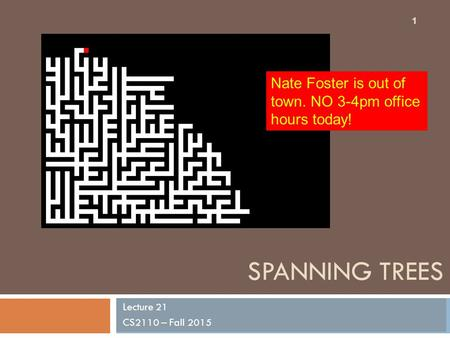 SPANNING TREES Lecture 21 CS2110 – Fall 2015 1 Nate Foster is out of town. NO 3-4pm office hours today!