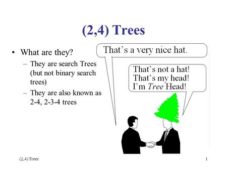 (2,4) Trees1 What are they? –They are search Trees (but not binary search trees) –They are also known as 2-4, 2-3-4 trees.