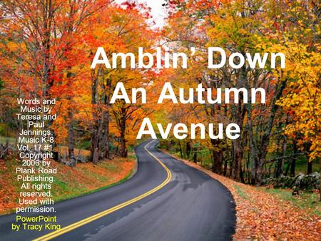 Amblin' Down An Autumn Avenue Words and Music by Teresa and Paul Jennings. Music K-8 Vol. 17 #1. Copyright 2006 by Plank Road Publishing. All rights reserved.