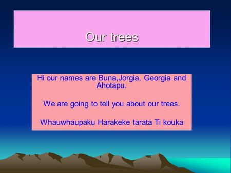 Our trees Hi our names are Buna,Jorgia, Georgia and Ahotapu. We are going to tell you about our trees. Whauwhaupaku Harakeke tarata Ti kouka,
