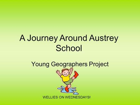 Young Geographers Project WELLIES ON WEDNESDAYS! A Journey Around Austrey School.
