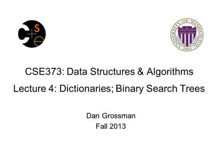 CSE373: Data Structures & Algorithms Lecture 4: Dictionaries; Binary Search Trees Dan Grossman Fall 2013.