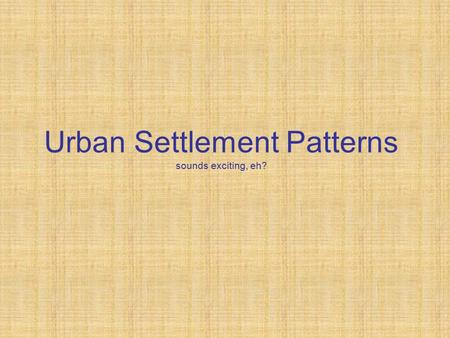 Urban Settlement Patterns sounds exciting, eh?