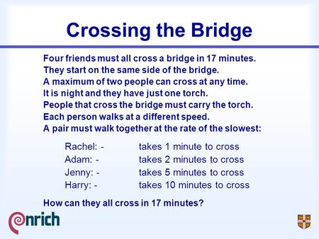 Crossing the Bridge Four friends must all cross a bridge in 17 minutes. They start on the same side of the bridge. A maximum of two people can cross at.