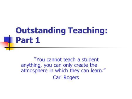 "Outstanding Teaching: Part 1 ""You cannot teach a student anything, you can only create the atmosphere in which they can learn."" Carl Rogers."