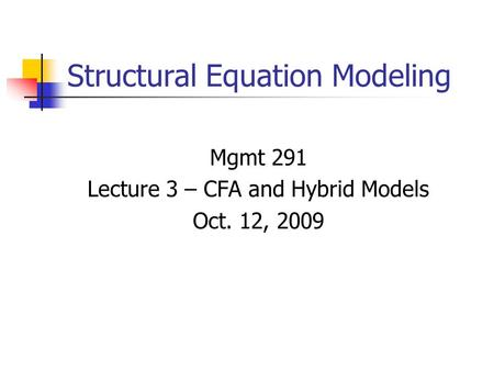 Structural Equation Modeling Mgmt 291 Lecture 3 – CFA and Hybrid Models Oct. 12, 2009.