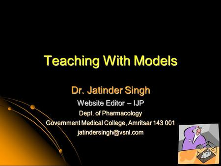 Teaching With Models Dr. Jatinder Singh Website Editor – IJP Dept. of Pharmacology Government Medical College, Amritsar 143 001