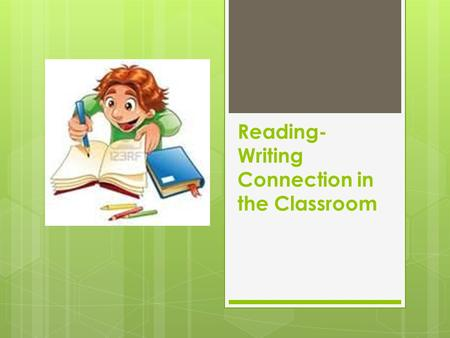 Reading- Writing Connection in the Classroom. Reading and writing must be integrated into the curriculum because of their deep connection. Meaning must.