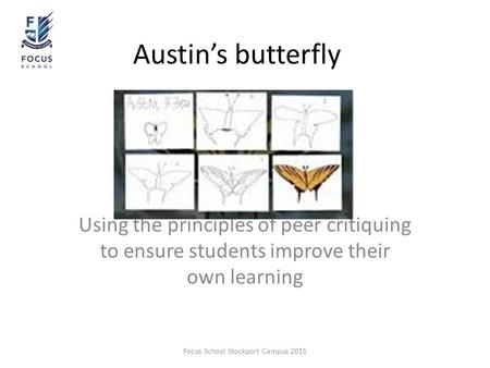 Austin's butterfly Using the principles of peer critiquing to ensure students improve their own learning Focus School Stockport Campus 2015.
