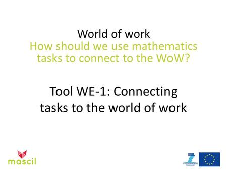 World of work How should we use mathematics tasks to connect to the WoW? Tool WE-1: Connecting tasks to the world of work.
