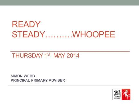 READY STEADY……….WHOOPEE THURSDAY 1 ST MAY 2014 SIMON WEBB PRINCIPAL PRIMARY ADVISER.