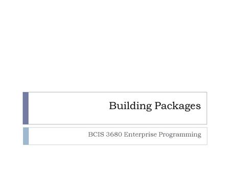 Building Packages BCIS 3680 Enterprise Programming.