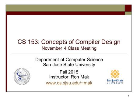 CS 153: Concepts of Compiler Design November 4 Class Meeting Department of Computer Science San Jose State University Fall 2015 Instructor: Ron Mak www.cs.sjsu.edu/~mak.