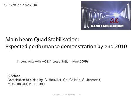 Main beam Quad Stabilisation: Expected performance demonstration by end 2010 CLIC-ACE5 3.02.2010 K.Artoos Contribution to slides by: C. Hauviller, Ch.