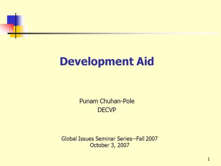 1 Development Aid Punam Chuhan-Pole DECVP Global Issues Seminar Series--Fall 2007 October 3, 2007.