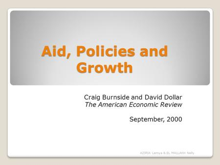 Aid, Policies and Growth Craig Burnside and David Dollar The American Economic Review September, 2000 AZIRIA Lemya & EL MALLAKH Nelly.