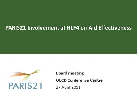 PARIS21 Involvement at HLF4 on Aid Effectiveness Board meeting OECD Conference Centre 27 April 2011.