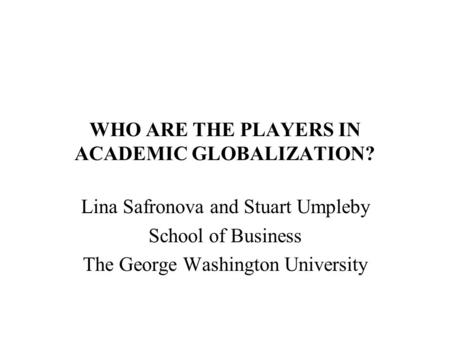 WHO ARE THE PLAYERS IN ACADEMIC GLOBALIZATION? Lina Safronova and Stuart Umpleby School of Business The George Washington University.