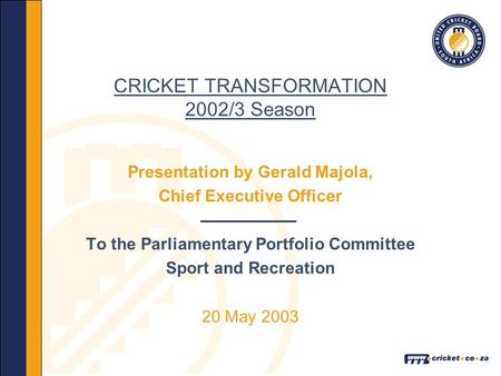 CRICKET TRANSFORMATION 2002/3 Season Presentation by Gerald Majola, Chief Executive Officer To the Parliamentary Portfolio Committee Sport and Recreation.