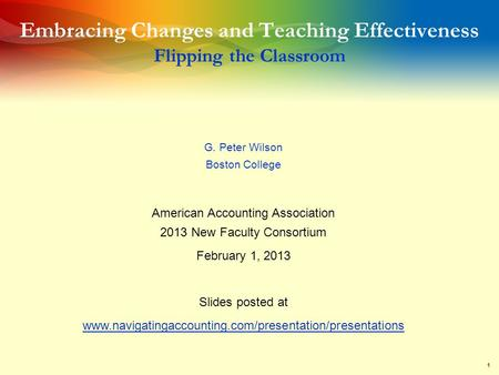 1 Embracing Changes and Teaching Effectiveness Flipping the Classroom G. Peter Wilson Boston College American Accounting Association 2013 New Faculty Consortium.