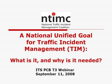 A National Unified Goal for Traffic Incident Management (TIM): What is it, and why is it needed? ITS PCB T3 Webinar September 11, 2008.