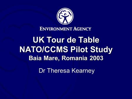 UK Tour de Table NATO/CCMS Pilot Study Baia Mare, Romania 2003 Dr Theresa Kearney.