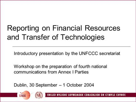 Reporting on Financial Resources and Transfer of Technologies Introductory presentation by the UNFCCC secretariat Workshop on the preparation of fourth.