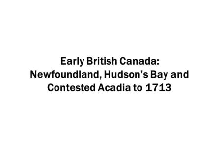 Early British Canada: Newfoundland, Hudson's Bay and Contested Acadia to 1713.