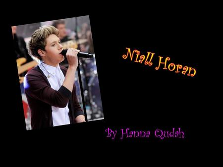 By Hanna Qudah. Niall Horan... Age- 19 Born on the 13 th of September 1993 Famous for- singer in One Direction He went on The X-factor in 2010 and then.