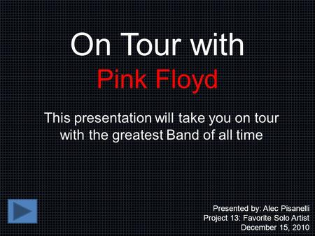 On Tour with Pink Floyd This presentation will take you on tour with the greatest Band of all time Presented by: Alec Pisanelli Project 13: Favorite Solo.