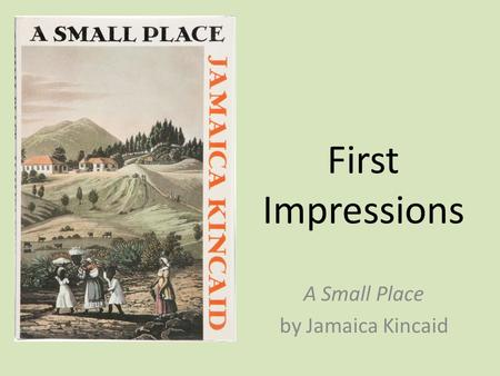First Impressions A Small Place by Jamaica Kincaid.