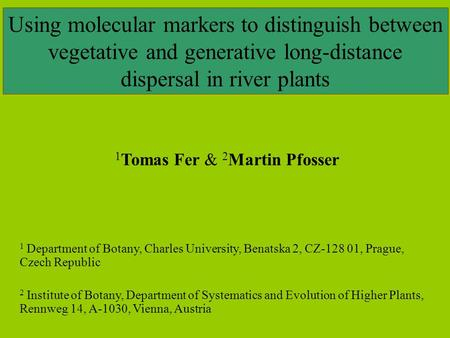 Using molecular markers to distinguish between vegetative and generative long-distance dispersal in river plants 1 Tomas Fer & 2 Martin Pfosser 1 Department.