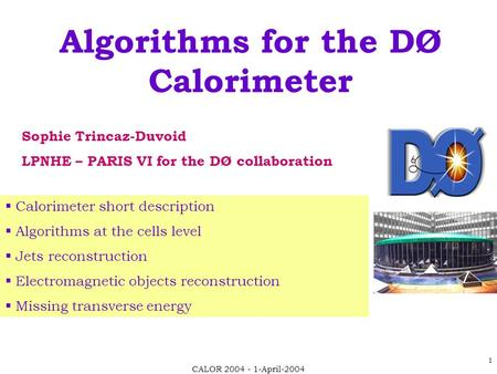 CALOR 2004 - 1-April-2004 1 Algorithms for the DØ Calorimeter Sophie Trincaz-Duvoid LPNHE – PARIS VI for the DØ collaboration  Calorimeter short description.