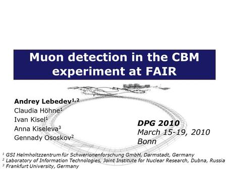 Muon detection in the CBM experiment at FAIR Andrey Lebedev 1,2 Claudia Höhne 1 Ivan Kisel 1 Anna Kiseleva 3 Gennady Ososkov 2 1 GSI Helmholtzzentrum für.